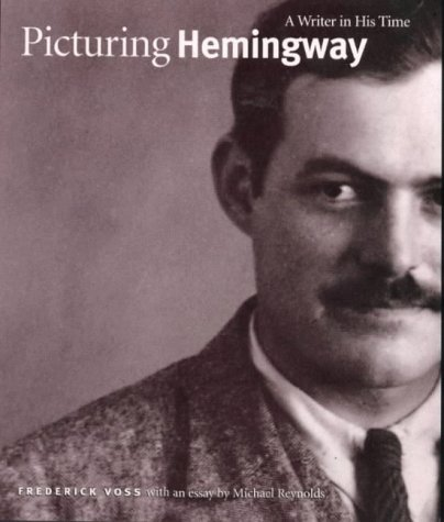 Picturing Hemingway: A Writer in His time: Voss, Frederick/Essay by Reynolds, Michael