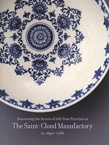 Discovering the Secret of Soft-Paste Porcelain at The Saint-Cloud Manufactory ca, 1690-1766: Rondot...
