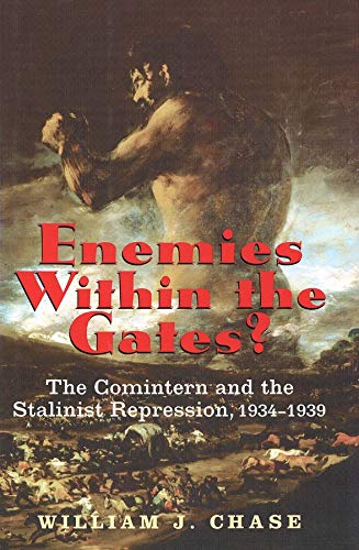 Enemies Within the Gates: The Comintern and the Stalinist Repression, 1934-1939: Chase, William J.