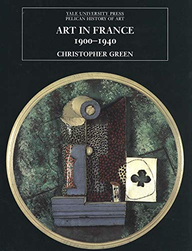 Art in France, 1900�1940 (The Yale University Press Pelican Histor): Green, Christopher