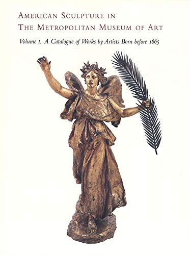 American Sculpture in the Metropolitan Museum of Art: A Catalogue of Works by Artists Born Before ...