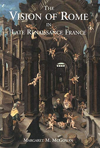 The Vision of Rome in Late Renaissance France.: McGOWAN, Margaret M.: