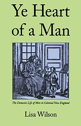 Ye Heart of a Man : The Domestic Life of Men in Colonial New England - Lisa Wilson