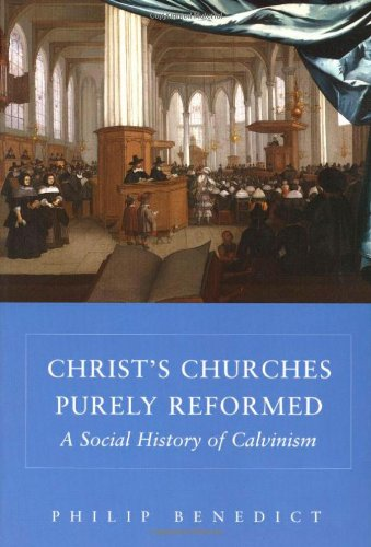 Christ's Churches Purely Reformed: A Social History of Calvinism: Benedict, Philip
