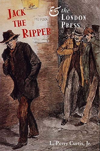 Jack the Ripper and the London Press: Curtis Jr., L.; Curtis Jr., L. Perry
