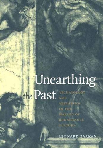 UNEARTHING THE PAST:; ARCHAEOLOGY AND AESTHETICS IN THE MAKING OF RENAISSANCE CULTURE.