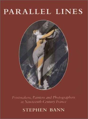 Parallel Lines: Printmakers, Painters, and Photographers in Nineteenth-Century France: Bann, ...