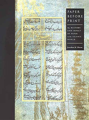 Paper Before Print: The History and Impact of Paper in the Islamic World: Bloom, Jonathan M.