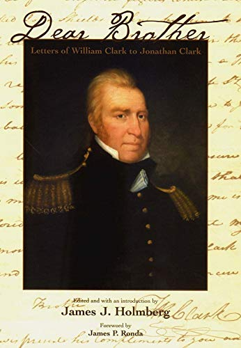 Dear Brother: Letters of William Clark to Jonathan Clark: Clark, William