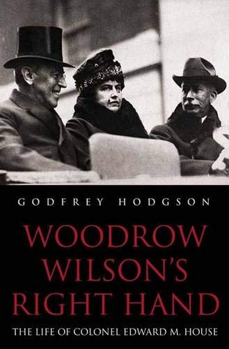 WOODROW WILSON'S RIGHT HAND: The Life of Colonel Edward M. House: Hodgson, Godfrey