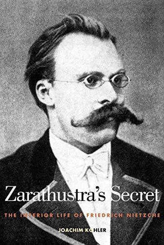 Zarathustra's secret : the interior life of Friedrich Nietzsche.: K�hler, Joachim.