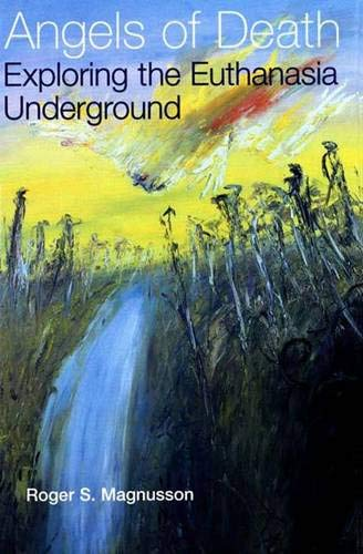 Angels of Death: Exploring the Euthanasia Underground: Roger Magnusson, Peter