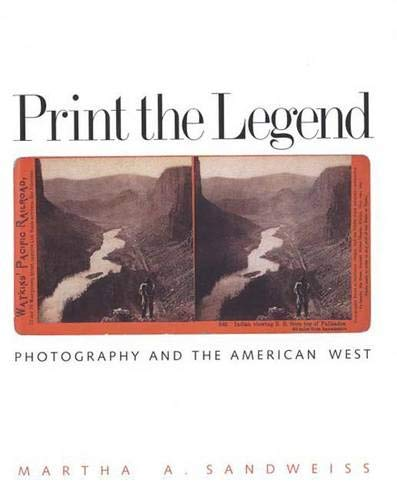 Print the Legend: Photography and the American West: Sandweiss, Martha A.
