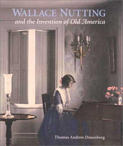 9780300096835: Wallace Nutting and the Invention of Old America (Wadsworth Atheneum Museum of Art)