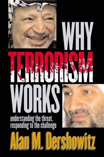 Why Terrorism works: Understanding the Threat Responding to the Challenge: Dershowitz, Alan M.