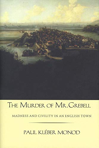 The Murder of Mr. Grebell: Madness and Civility in an English Town: Monod, Paul Kleber;Yale Univ Pr