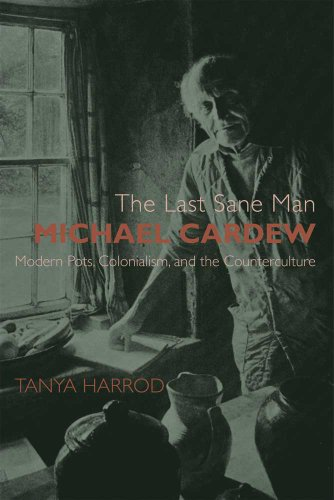 The Last Sane Man: Michael Cardew: Modern Pots, Colonialism, and the Counterculture (The Paul ...