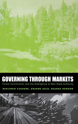 Governing through Markets: Forest Certification and the Emergence of Non-State Authority: Benjamin ...