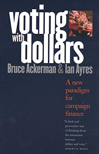 Voting with Dollars: A New Paradigm for Campaign Finance: Ackerman, Bruce; Ayres, Ian