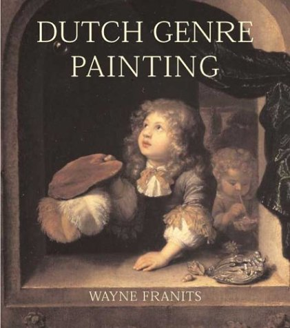 Dutch Seventeenth-Century Genre Painting: Its Stylistic and Thematic Evolution: Franits, Wayne