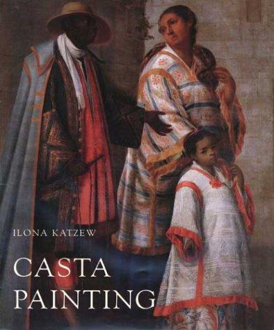 Casta Painting: Images of Race in Eighteenth-Century Mexico: Katzew, Ilona