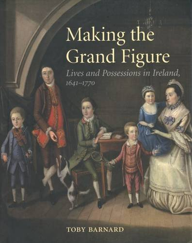 Making the Grand Figure: Lives and Possessions in Ireland, 1641-1770 (Mint First Edition): Toby ...