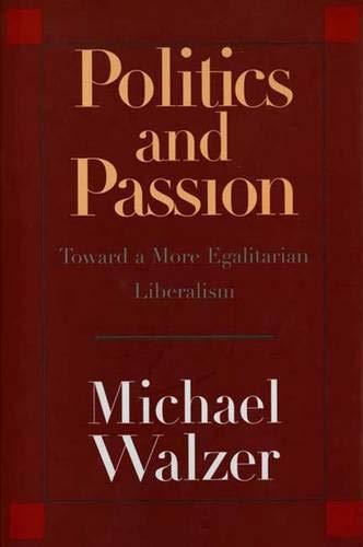 Politics and passion : toward a more egalitarian liberalism.: Walzer, Michael.
