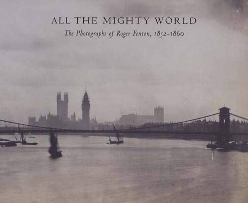 9780300104905: All The Mighty World: The Photography Of Roger Fenton, 1852-1860