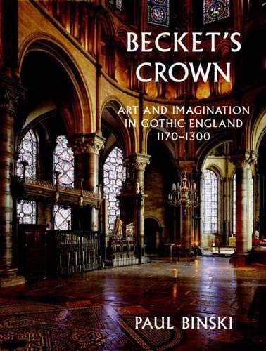 Becket's Crown: Art and Imagination in Gothic England 1170-1300 (Studies in British Art)