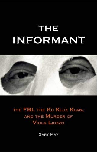 The informant : the FBI , the Ku Klux Klan , and the murder of Viola Liuzzo.: May, Gary.