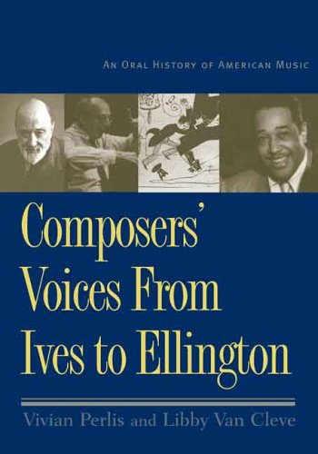 COMPOSERS' VOICES FROM IVES TO ELLINGTON: An Oral History of American Music: PERLIS, Vivian ...