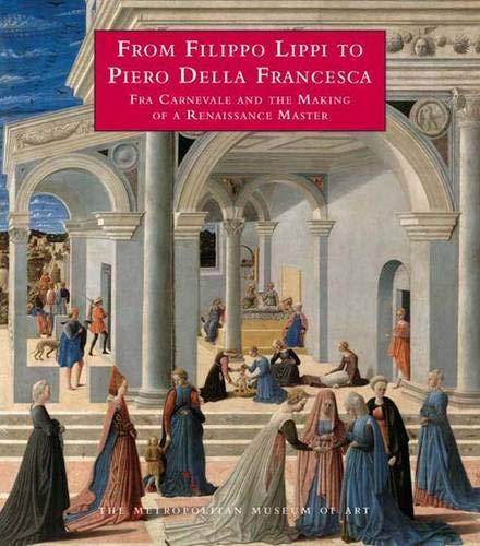 From Filippo Lippi to Piero Della Francesca: Fra Carnevale and the Making of a Renaissance Master: ...