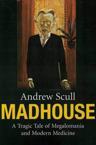 Madhouse: A Tragic Tale of Megalomania and: Scull, Andrew