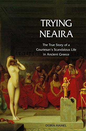 9780300107630: Trying Neaira: The True Story of a Courtesan's Scandalous Life in Ancient Greece