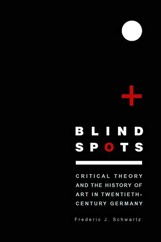 Blind Spots: Critical Theory and the History of Art in Twentieth-Century Germany: Schwartz, ...