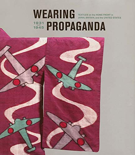 Wearing Propaganda: Textiles on the Home Front in Japan, Britain, and the United States (Hardback):...