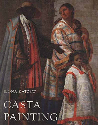 Casta Painting: Images of Race in Eighteenth-Century Mexico: Katzew, Ilona