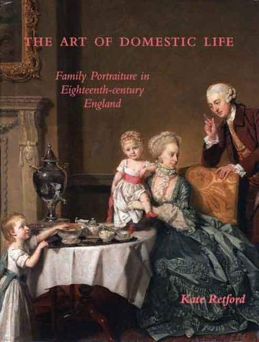 The Art of Domestic Life: Family Portraiture in Eighteenth-Century England (Paul Mellon Centre for ...