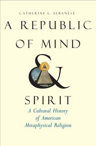 A Republic of Mind and Spirit: A Cultural History of American Metaphysical Religion: Albanese, ...