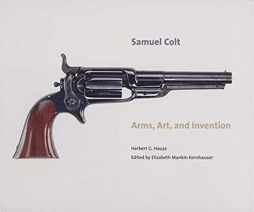SAMUEL COLT : arms, art, and Invention: Herbert G Houze; Carolyn C Cooper; Elizabeth Mankin ...