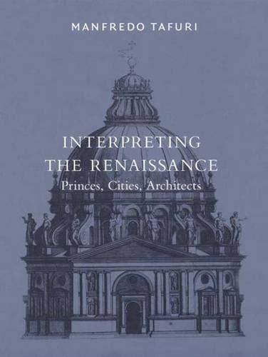 Interpreting the Renaissance: Princes, Cities, Architects (Harvard: Manfredo Tafuri; Translator-Daniel