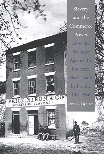 Slavery and the Commerce Power: How the Struggle Against the Interstate Slave Trade Led to the ...