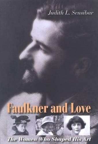 FAULKNER AND LOVE; THE WOMEN WHO SHAPED HIS ART: Sensibar, Judith L.