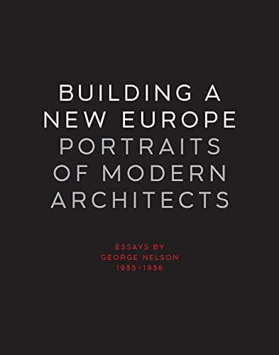 Building A New Europe, Portraits Of Modern Architects: Essays By George Nelson, 1935-1936: Nelson, ...