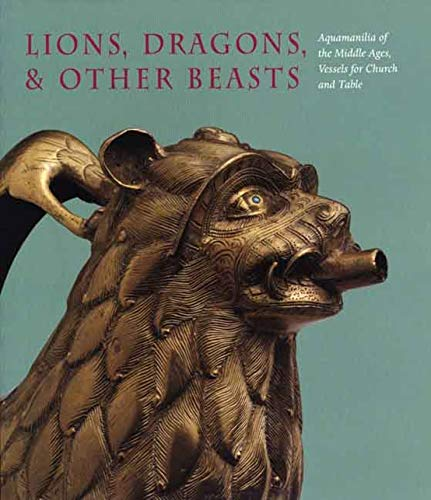Lions, Dragons, Other Beasts: Aquamanilia of the Middle Ages: Vessels for Church and Table (...