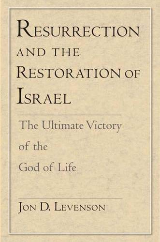 Resurrection and the Restoration of Israel: The Ultimate Victory of the God of Life: Levenson, Jon ...