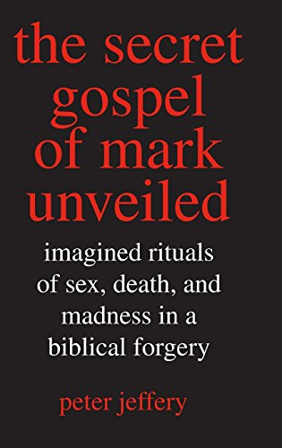The Secret Gospel of Mark Unveiled: Imagined Rituals of Sex, Death, and Madness in a Biblical Forgery (9780300117608) by Jeffery, Peter