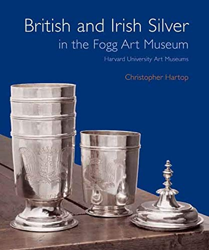 British and Irish Silver in the Fogg Art Museum, Harvard University Art Museums: Hartop, ...