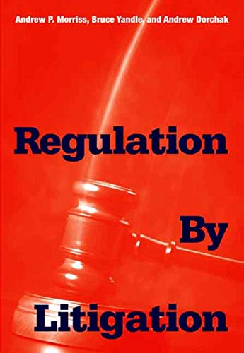 Regulation by Litigation (0300120028) by Morriss, Andrew P.; Yandle, Bruce; Dorchak, Andrew