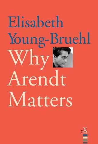 Why Arendt Matters: Young-Bruehl, Elisabeth